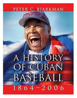 A History of Cuban Baseball, 1864-2006 (hardcover and paperback editions)